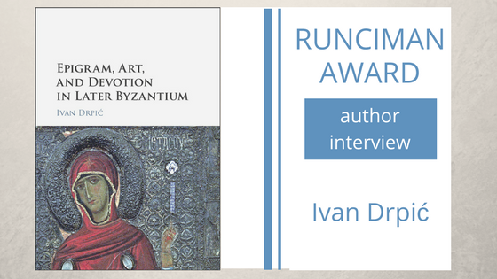 An interview with Ivan Drpić, author of Epigram, Art, and Devotion in Later Byzantium